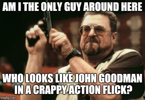 Am I The Only One Around Here Meme | AM I THE ONLY GUY AROUND HERE WHO LOOKS LIKE JOHN GOODMAN IN A CRAPPY ACTION FLICK? | image tagged in memes,am i the only one around here | made w/ Imgflip meme maker