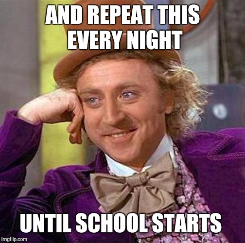 Creepy Condescending Wonka Meme | AND REPEAT THIS EVERY NIGHT UNTIL SCHOOL STARTS | image tagged in memes,creepy condescending wonka | made w/ Imgflip meme maker