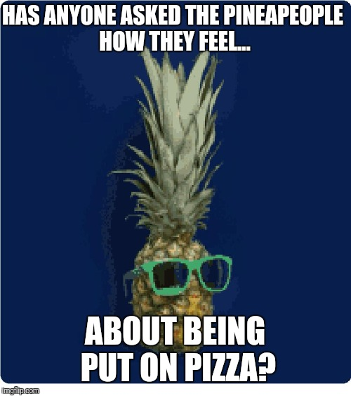 Pineapeople | HAS ANYONE ASKED THE PINEAPEOPLE HOW THEY FEEL... ABOUT BEING PUT ON PIZZA? | image tagged in memes,pineapple,pineapple pizza,controversial | made w/ Imgflip meme maker