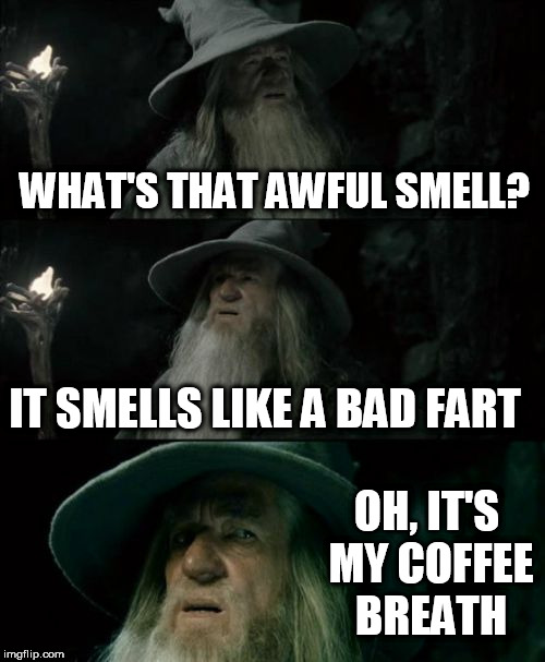 Confused Gandalf Meme | WHAT'S THAT AWFUL SMELL? IT SMELLS LIKE A BAD FART OH, IT'S MY COFFEE BREATH | image tagged in memes,confused gandalf | made w/ Imgflip meme maker