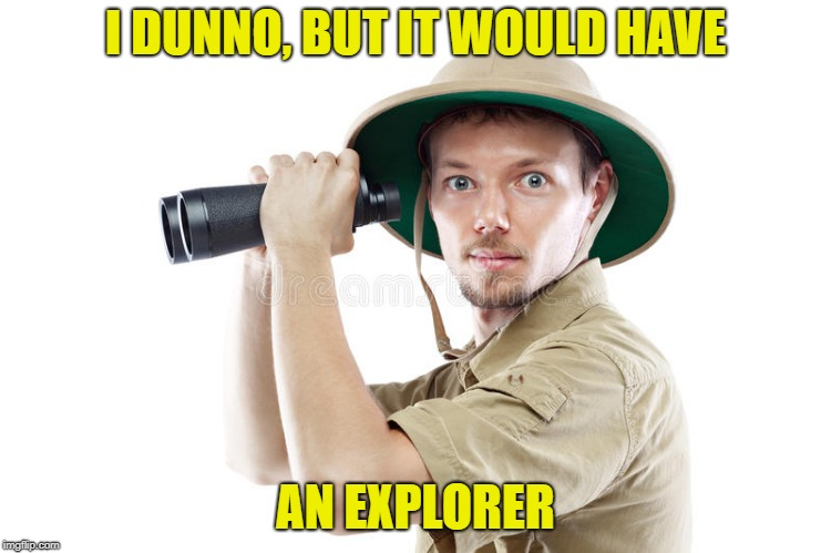 I DUNNO, BUT IT WOULD HAVE AN EXPLORER | made w/ Imgflip meme maker