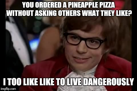 Pineapple can get a body killed | YOU ORDERED A PINEAPPLE PIZZA WITHOUT ASKING OTHERS WHAT THEY LIKE? I TOO LIKE LIKE TO LIVE DANGEROUSLY | image tagged in memes,i too like to live dangerously,pineapple pizza,yolo,pineapple,party | made w/ Imgflip meme maker
