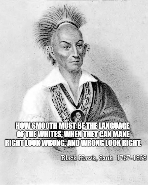 Black Hawk, Sauk 1767-1838 | HOW SMOOTH MUST BE THE LANGUAGE OF THE WHITES, WHEN THEY CAN MAKE RIGHT LOOK WRONG, AND WRONG LOOK RIGHT. Black Hawk, Sauk  1767-1838 | image tagged in native american,native americans,american indian,chief,leader | made w/ Imgflip meme maker
