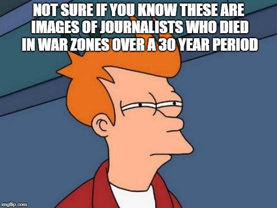 Futurama Fry Meme | NOT SURE IF YOU KNOW THESE ARE IMAGES OF JOURNALISTS WHO DIED IN WAR ZONES OVER A 30 YEAR PERIOD | image tagged in memes,futurama fry | made w/ Imgflip meme maker