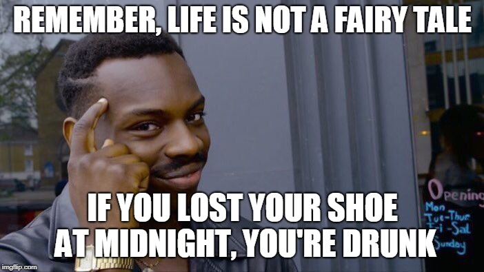 Roll Safe Think About It Meme | REMEMBER, LIFE IS NOT A FAIRY TALE IF YOU LOST YOUR SHOE AT MIDNIGHT, YOU'RE DRUNK | image tagged in memes,roll safe think about it | made w/ Imgflip meme maker