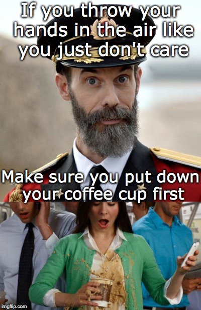 Caffeinated  | If you throw your hands in the air like you just don't care Make sure you put down your coffee cup first | image tagged in captain obvious,coffee cup | made w/ Imgflip meme maker