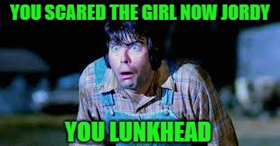YOU SCARED THE GIRL NOW JORDY YOU LUNKHEAD | made w/ Imgflip meme maker