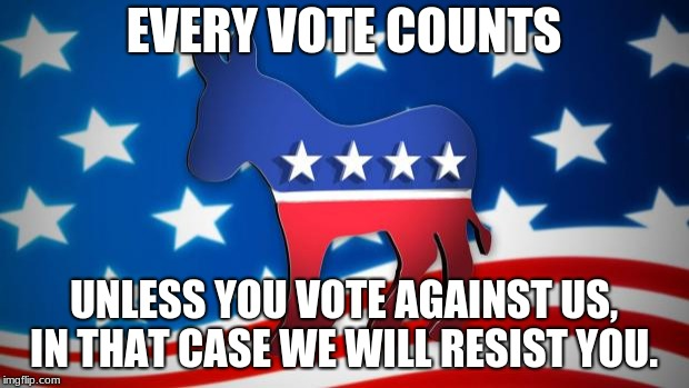 Democrats | EVERY VOTE COUNTS UNLESS YOU VOTE AGAINST US, IN THAT CASE WE WILL RESIST YOU. | image tagged in democrats | made w/ Imgflip meme maker
