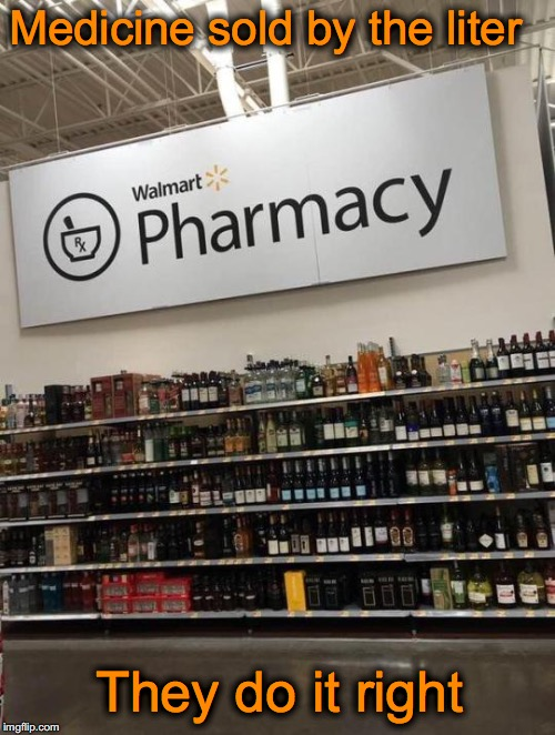 The Cure | Medicine sold by the liter They do it right | image tagged in welcome to walmart,alcohol,pharmacy | made w/ Imgflip meme maker