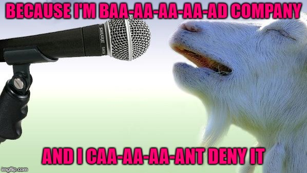 I was born with a six string on my hoof...Inspired by nottaBot | BECAUSE I'M BAA-AA-AA-AA-AD COMPANY AND I CAA-AA-AA-ANT DENY IT | image tagged in goat singing,memes,goat,funny,bad company,animals | made w/ Imgflip meme maker