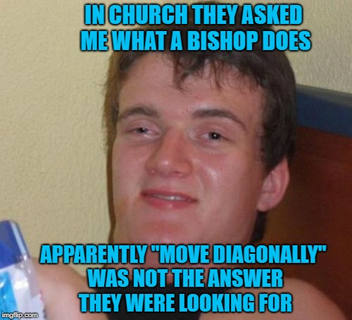 "But it's true tho'! Any chess players out there? | IN CHURCH THEY ASKED ME WHAT A BISHOP DOES APPARENTLY ""MOVE DIAGONALLY"" WAS NOT THE ANSWER THEY WERE LOOKING FOR 