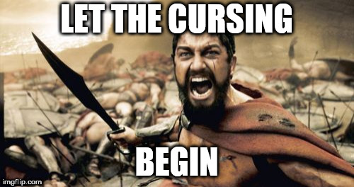 Sparta Leonidas Meme | LET THE CURSING BEGIN | image tagged in memes,sparta leonidas | made w/ Imgflip meme maker