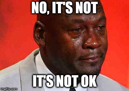 crying michael jordan | NO, IT'S NOT IT'S NOT OK | image tagged in crying michael jordan | made w/ Imgflip meme maker