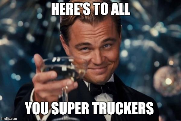 Leonardo Dicaprio Cheers Meme | HERE'S TO ALL YOU SUPER TRUCKERS | image tagged in memes,leonardo dicaprio cheers | made w/ Imgflip meme maker