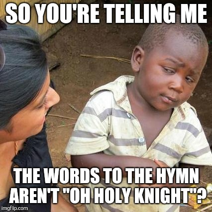 "Third World Skeptical Kid Meme | SO YOU'RE TELLING ME THE WORDS TO THE HYMN AREN'T ""OH HOLY KNIGHT""? 