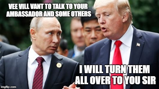 Turn over Americans to Russia | VEE VILL VANT TO TALK TO YOUR AMBASSADOR AND SOME OTHERS I WILL TURN THEM ALL OVER TO YOU SIR | image tagged in memes,trump,traitor,gop,blackmail | made w/ Imgflip meme maker