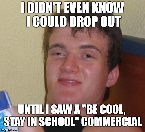 "Commercialized Drop Out | I DIDN'T EVEN KNOW I COULD DROP OUT UNTIL I SAW A ""BE COOL, STAY IN SCHOOL"" COMMERCIAL 