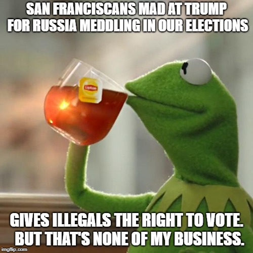 If you don't want foreign governments or people in general meddling in our elections, why campaign for illegals' voting rights? | SAN FRANCISCANS MAD AT TRUMP FOR RUSSIA MEDDLING IN OUR ELECTIONS GIVES ILLEGALS THE RIGHT TO VOTE.  BUT THAT'S NONE OF MY BUSINESS. | image tagged in memes,but thats none of my business,kermit the frog,voting,russian hackers | made w/ Imgflip meme maker
