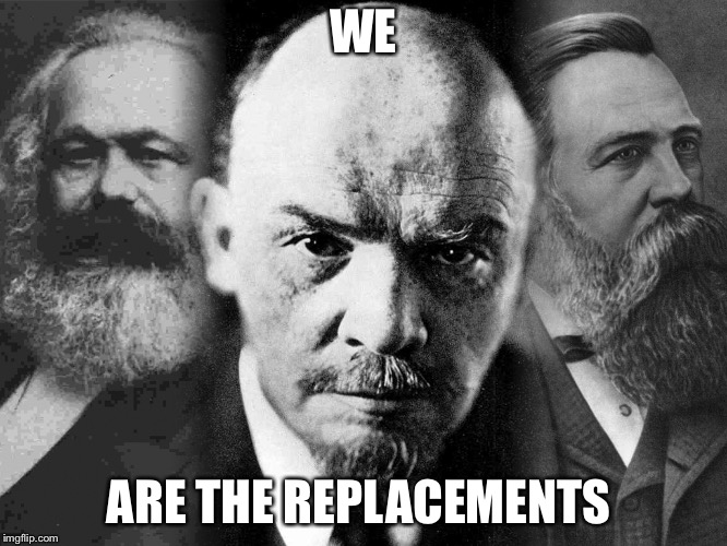 Communists | WE ARE THE REPLACEMENTS | image tagged in communists | made w/ Imgflip meme maker