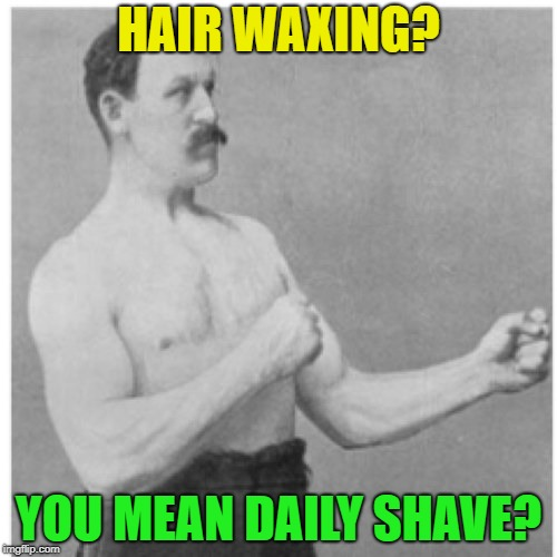 Overly Manly Man Meme | HAIR WAXING? YOU MEAN DAILY SHAVE? | image tagged in memes,overly manly man | made w/ Imgflip meme maker