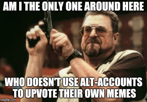 Am I The Only One Around Here Meme | AM I THE ONLY ONE AROUND HERE WHO DOESN'T USE ALT-ACCOUNTS TO UPVOTE THEIR OWN MEMES | image tagged in memes,am i the only one around here | made w/ Imgflip meme maker