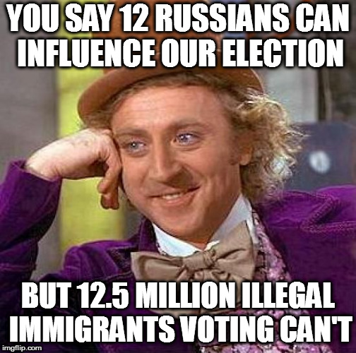 Liberal Logic - Please DON'T Tell Me More | YOU SAY 12 RUSSIANS CAN INFLUENCE OUR ELECTION BUT 12.5 MILLION ILLEGAL IMMIGRANTS VOTING CAN'T | image tagged in memes,creepy condescending wonka,liberal logic | made w/ Imgflip meme maker