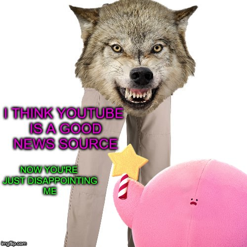 NOW YOU'RE JUST DISAPPOINTING ME I THINK YOUTUBE IS A GOOD NEWS SOURCE | made w/ Imgflip meme maker