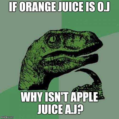 Question everything | IF ORANGE JUICE IS O.J WHY ISN'T APPLE JUICE A.J? | image tagged in memes,philosoraptor,question,funny meme,i wonder | made w/ Imgflip meme maker