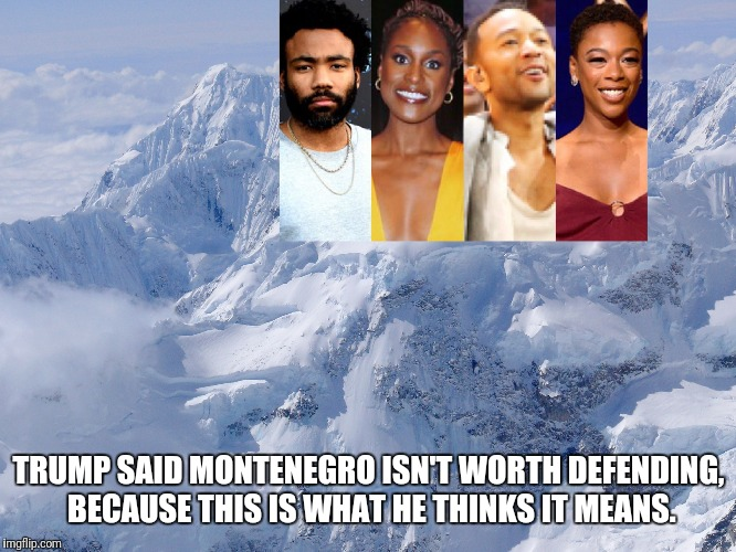 Montenegro... | TRUMP SAID MONTENEGRO ISN'T WORTH DEFENDING, BECAUSE THIS IS WHAT HE THINKS IT MEANS. | image tagged in memes,trump,montenegro | made w/ Imgflip meme maker