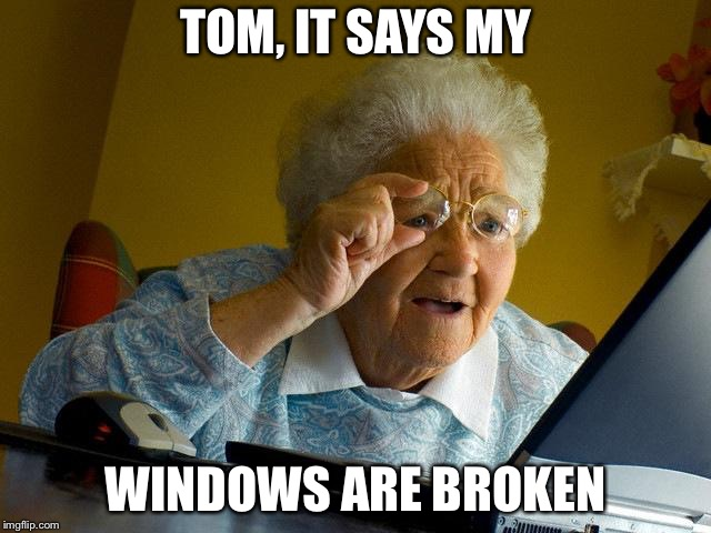 Grandma Finds The Internet Meme | TOM, IT SAYS MY WINDOWS ARE BROKEN | image tagged in memes,grandma finds the internet | made w/ Imgflip meme maker