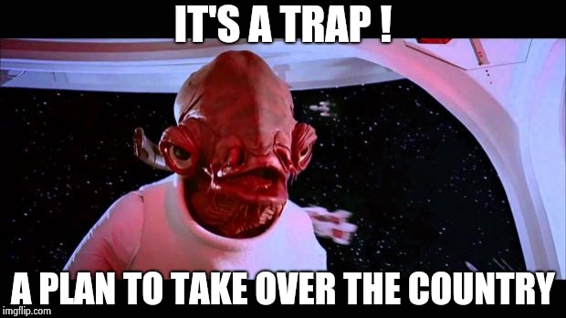It's a trap  | IT'S A TRAP ! A PLAN TO TAKE OVER THE COUNTRY | image tagged in it's a trap | made w/ Imgflip meme maker