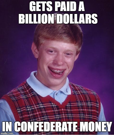 Bad Luck Brian Meme | GETS PAID A BILLION DOLLARS IN CONFEDERATE MONEY | image tagged in memes,bad luck brian | made w/ Imgflip meme maker