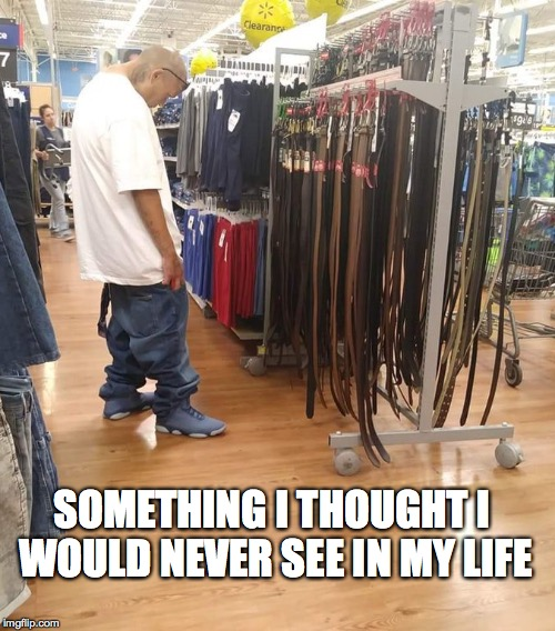 SOMETHING I THOUGHT I WOULD NEVER SEE IN MY LIFE | image tagged in saggythugpants,belt,one does not simply,walmart | made w/ Imgflip meme maker