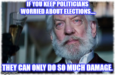 IF YOU KEEP POLITICIANS WORRIED ABOUT ELECTIONS.... THEY CAN ONLY DO SO MUCH DAMAGE. | made w/ Imgflip meme maker