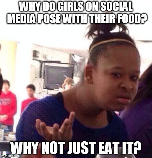 Black Girl Wat Meme | WHY DO GIRLS ON SOCIAL MEDIA POSE WITH THEIR FOOD? WHY NOT JUST EAT IT? | image tagged in memes,black girl wat | made w/ Imgflip meme maker