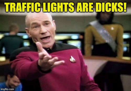 Picard Wtf Meme | TRAFFIC LIGHTS ARE DICKS! | image tagged in memes,picard wtf | made w/ Imgflip meme maker