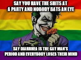 A Real Party Pooper | SAY YOU HAVE THE SHITS AT A PARTY AND NOBODY BATS AN EYE SAY DIARRHEA IS THE GAY MAN'S PERIOD AND EVERYBODY LOSES THEIR MIND | image tagged in memes,and everybody loses their minds,gay,shit,diarrhea,periods | made w/ Imgflip meme maker