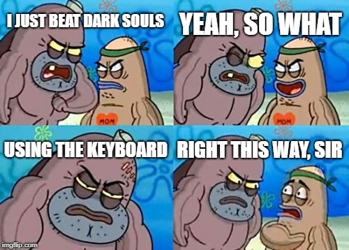 Dank Souls | I JUST BEAT DARK SOULS YEAH, SO WHAT USING THE KEYBOARD RIGHT THIS WAY, SIR | image tagged in memes,how tough are you | made w/ Imgflip meme maker