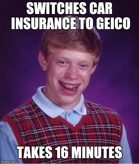 Bad Luck Brian Meme | SWITCHES CAR INSURANCE TO GEICO TAKES 16 MINUTES | image tagged in memes,bad luck brian | made w/ Imgflip meme maker