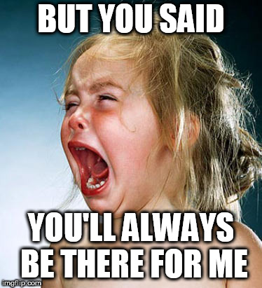 Baby Girl Crying  | BUT YOU SAID YOU'LL ALWAYS BE THERE FOR ME | image tagged in baby girl crying | made w/ Imgflip meme maker