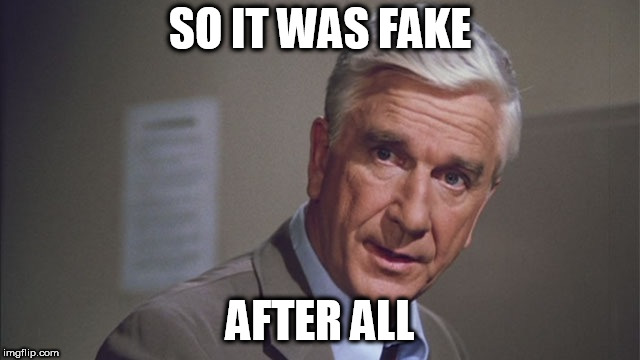 Naked gun | SO IT WAS FAKE AFTER ALL | image tagged in naked gun | made w/ Imgflip meme maker