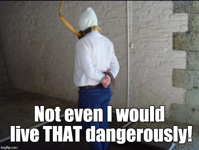 Not even I would live THAT dangerously! | made w/ Imgflip meme maker
