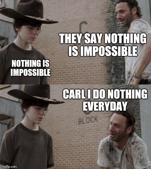 Rick and Carl | THEY SAY NOTHING IS IMPOSSIBLE NOTHING IS IMPOSSIBLE CARL I DO NOTHING EVERYDAY | image tagged in memes,rick and carl,funny | made w/ Imgflip meme maker