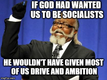 If God had wanted us to be Socialists | IF GOD HAD WANTED US TO BE SOCIALISTS HE WOULDN'T HAVE GIVEN MOST OF US DRIVE AND AMBITION | image tagged in corbyn eww,communist socialist,momentum students,wearecorbyn,labourisdead,cultofcorbyn | made w/ Imgflip meme maker