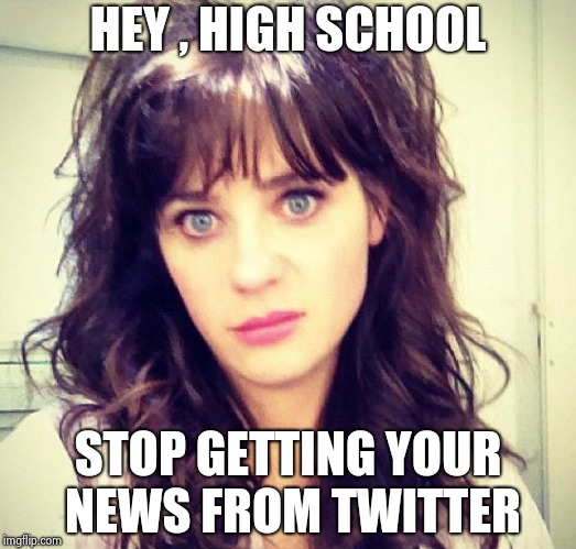 Zooey Deschanel | HEY , HIGH SCHOOL STOP GETTING YOUR NEWS FROM TWITTER | image tagged in zooey deschanel | made w/ Imgflip meme maker