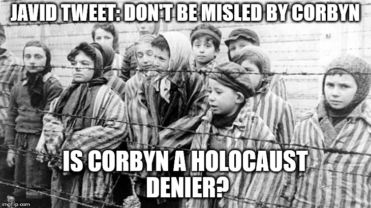 Is Corbyn a holocaust denier? | JAVID TWEET: DON'T BE MISLED BY CORBYN IS CORBYN A HOLOCAUST DENIER? | image tagged in party of hate,corbyn eww,communist socialist,momentum students,mcdonnell abbott,anti-semitism racism | made w/ Imgflip meme maker