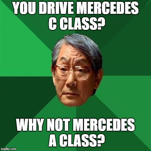 Mercedes Benz upgrade | YOU DRIVE MERCEDES C CLASS? WHY NOT MERCEDES A CLASS? | image tagged in memes,high expectations asian father,grades,mercedes,drive,class | made w/ Imgflip meme maker