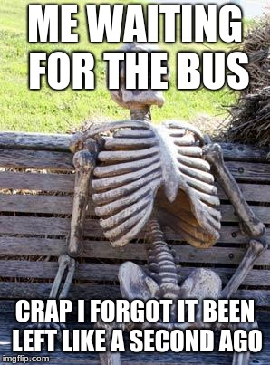 Waiting Skeleton Meme | ME WAITING FOR THE BUS CRAP I FORGOT IT BEEN LEFT LIKE A SECOND AGO | image tagged in memes,waiting skeleton | made w/ Imgflip meme maker