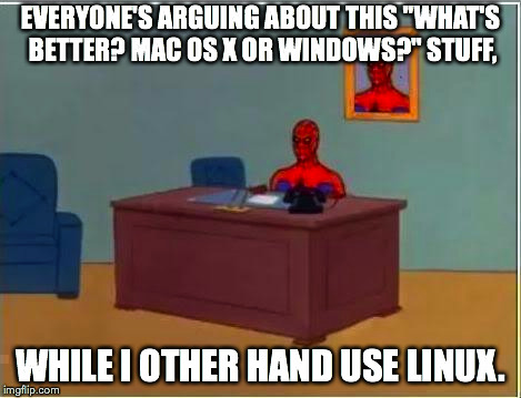 "I don't use Linux (yet). I still thought it might be funny, though. | EVERYONE'S ARGUING ABOUT THIS ""WHAT'S BETTER? MAC OS X OR WINDOWS?"" STUFF, WHILE I OTHER HAND USE LINUX. 