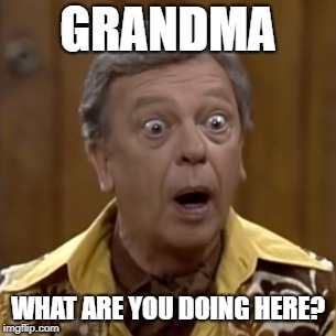 GRANDMA WHAT ARE YOU DOING HERE? | made w/ Imgflip meme maker